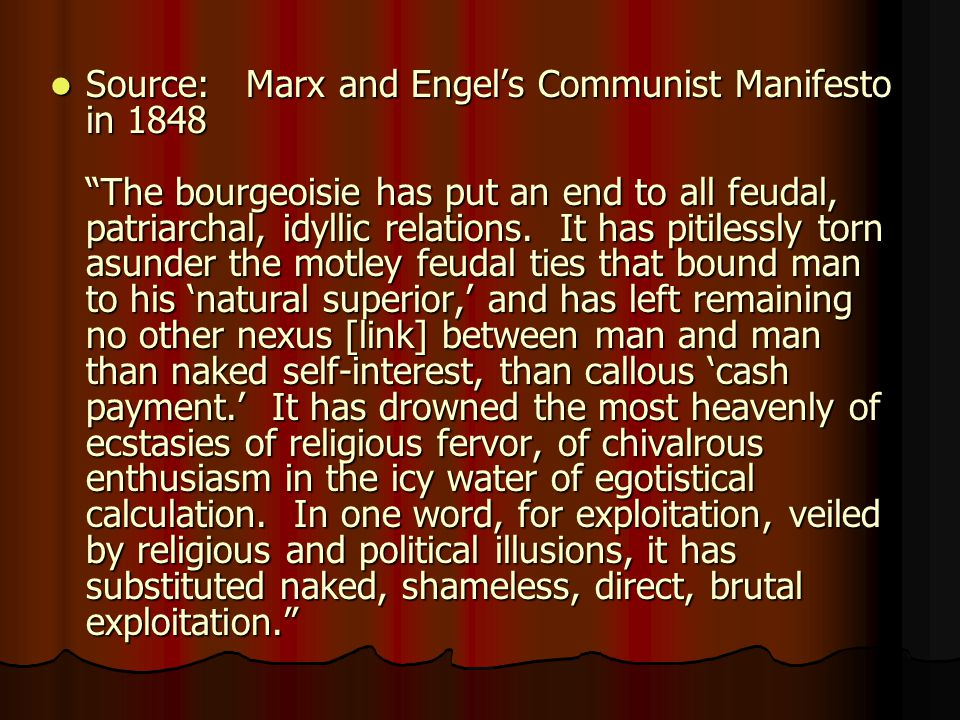 Source: Marx and Engel's Communist Manifesto in 1848 The bourgeoisie has put an end to all feudal, patriarchal, idyllic relations. It has pitilessly torn asunder the motley feudal ties that bound man to his 'natural superior,' and has left remaining no other nexus [link] between man and man than naked self-interest, than callous 'cash payment.' It has drowned the most heavenly of ecstasies of religious fervor, of chivalrous enthusiasm in the icy water of egotistical calculation. In one word, for exploitation, veiled by religious and political illusions, it has substituted naked, shameless, direct, brutal exploitation.
